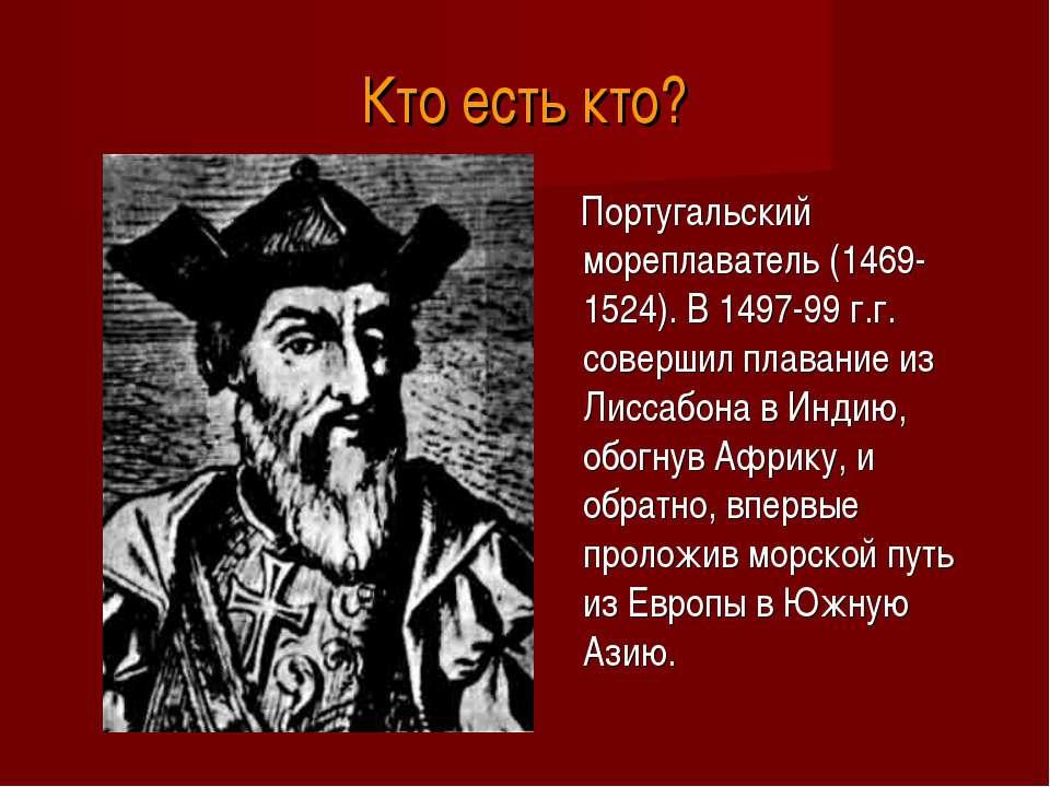 Кто есть кто? Португальский мореплаватель (1469-1524). В 1497-99 г.г. соверши...
