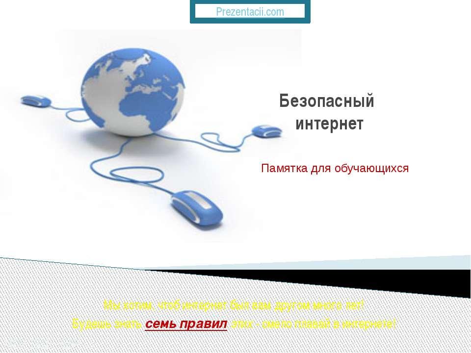 Безопасный интернет Памятка для обучающихся Мыхотим, чтоб интернет был вам д...