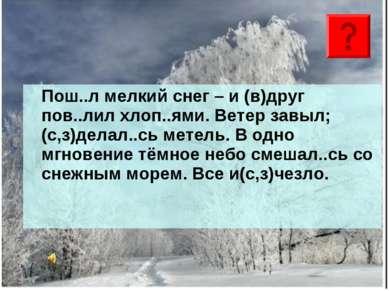 Пош..л мелкий снег – и (в)друг пов..лил хлоп..ями. Ветер завыл; (с,з)делал..с...