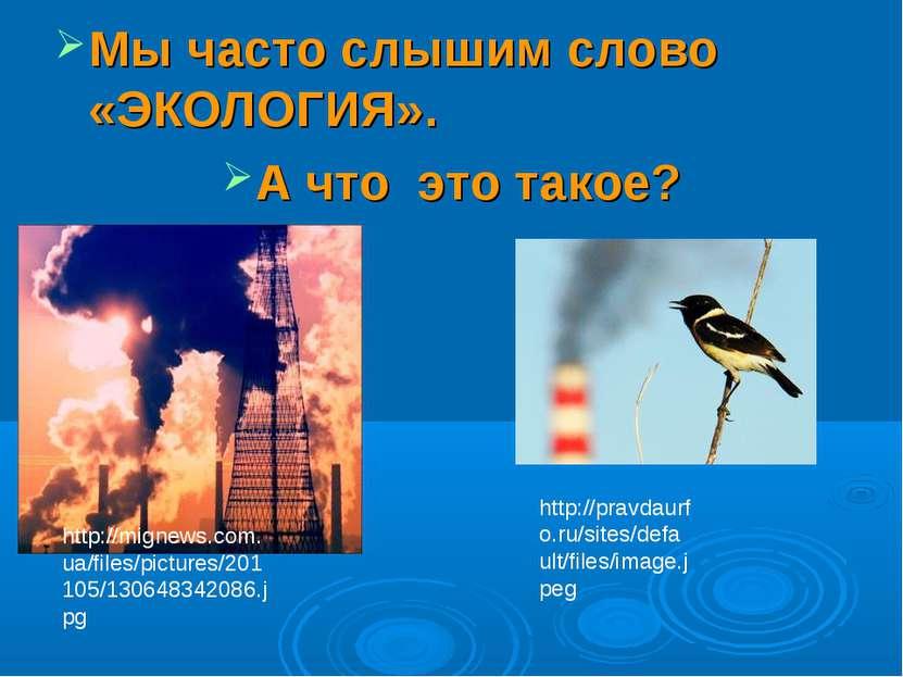 Мы часто слышим слово «ЭКОЛОГИЯ». А что это такое? http://mignews.com.ua/file...