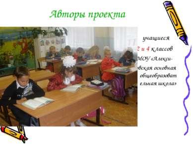 Авторы проекта учащиеся 2 и 4 классов МОУ «Алекси- ковская основная общеобраз...