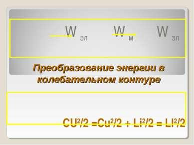 CU2/2 =Cu2/2 + Li2/2 = LI2/2 W эл W м W эл Преобразование энергии в колебател...