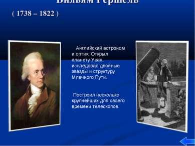 Вильям Гершель ( 1738 – 1822 ) Английский астроном и оптик. Открыл планету Ур...