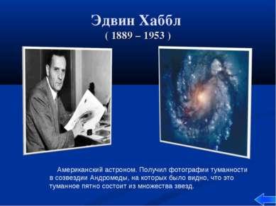 Эдвин Хаббл ( 1889 – 1953 ) Американский астроном. Получил фотографии туманно...