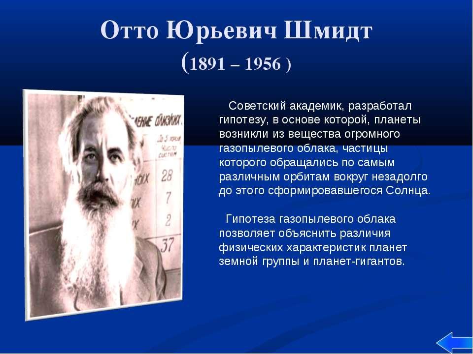 Отто Юрьевич Шмидт (1891 – 1956 ) Советский академик, разработал гипотезу, в ...