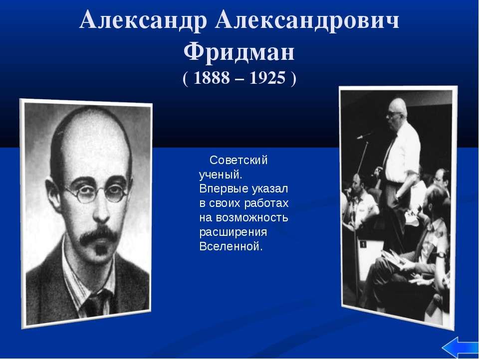 Александр Александрович Фридман ( 1888 – 1925 ) Советский ученый. Впервые ука...