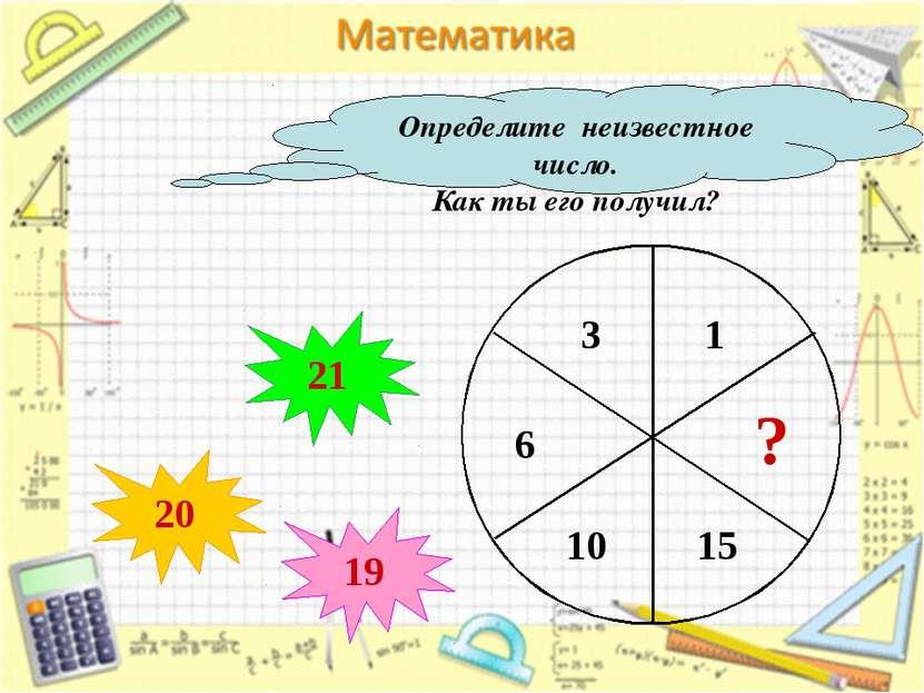 Определите неизвестное число. Как ты его получил? ? 20 21 19