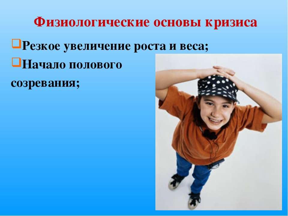 Физиологические основы кризиса Резкое увеличение роста и веса; Начало половог...
