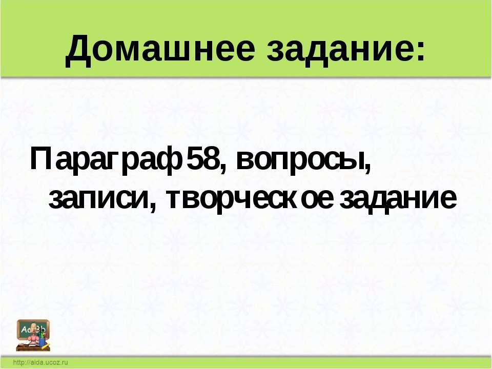 Домашнее задание: Параграф 58, вопросы, записи, творческое задание