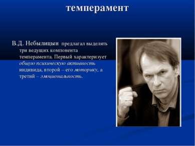 темперамент В.Д. Небылицын предлагал выделять три ведущих компонента темперам...