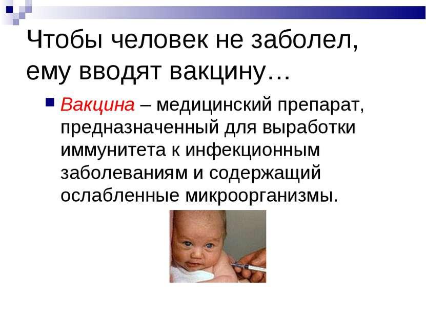 Чтобы человек не заболел, ему вводят вакцину… Вакцина – медицинский препарат,...