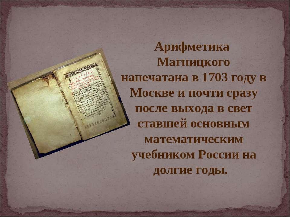 Арифметика Магницкого напечатана в 1703 году в Москве и почти сразу после вых...