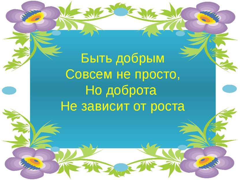 Быть добрым Совсем не просто, Но доброта Не зависит от роста