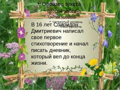 В 16 лет Спиридон Дмитриевич написал свое первое стихотворение и начал писать...