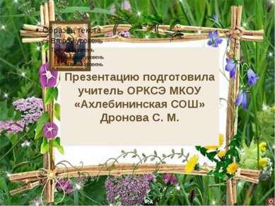 Презентацию подготовила учитель ОРКСЭ МКОУ «Ахлебининская СОШ» Дронова С. М.