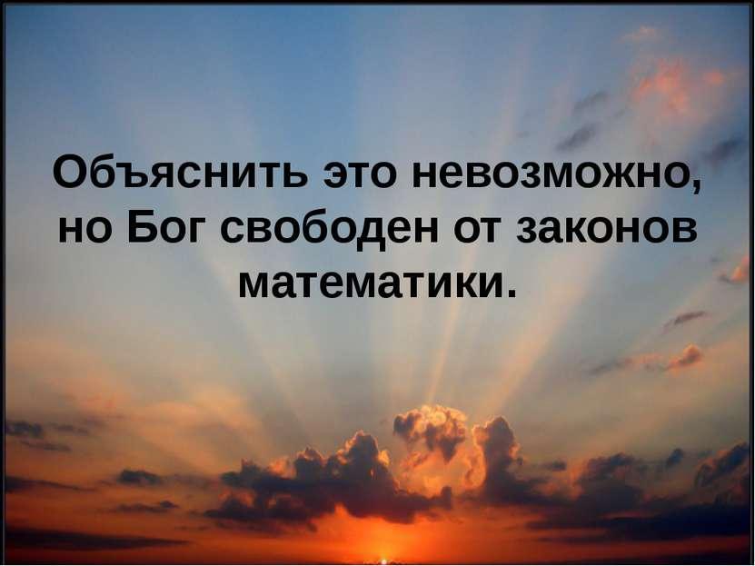 Объяснить это невозможно, но Бог свободен от законов математики.