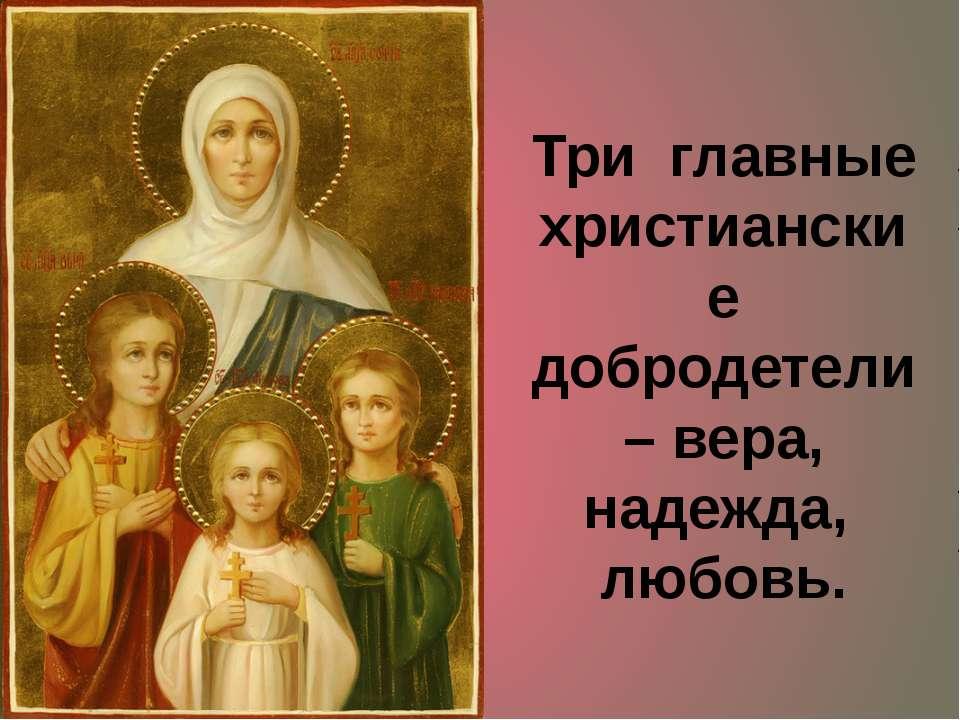 Три главные христианские добродетели – вера, надежда, любовь.