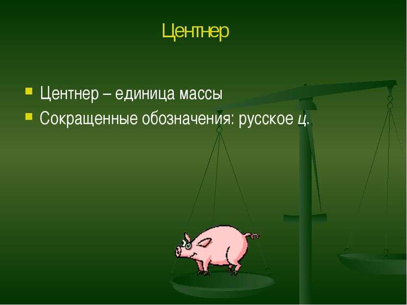 Центнер – единица массы Сокращенные обозначения: русское ц. Центнер