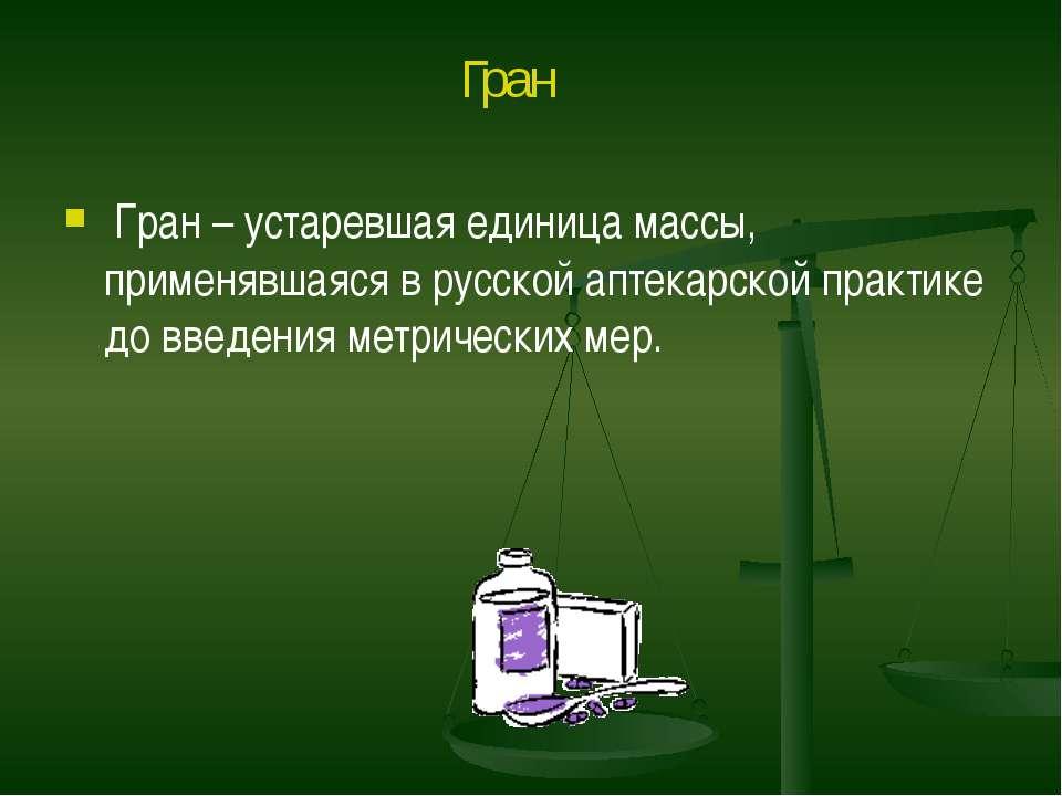 Гран – устаревшая единица массы, применявшаяся в русской аптекарской практике...