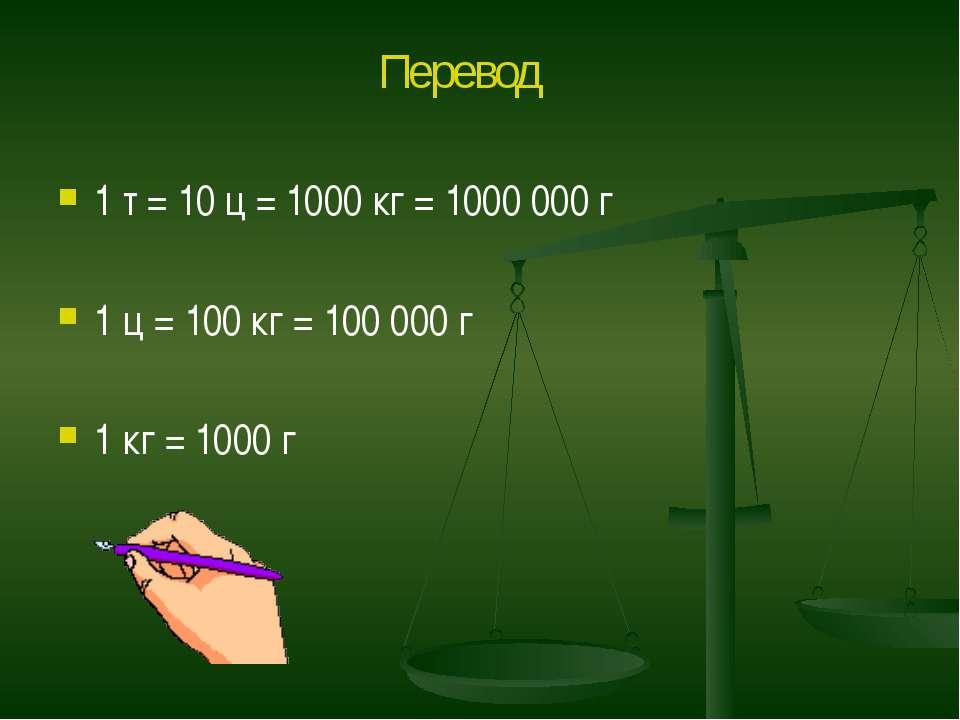 1 т = 10 ц = 1000 кг = 1000 000 г 1 ц = 100 кг = 100 000 г 1 кг = 1000 г Перевод