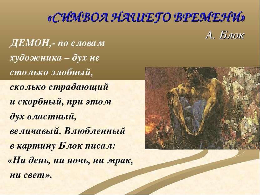 «СИМВОЛ НАШЕГО ВРЕМЕНИ» А. Блок ДЕМОН,- по словам художника – дух не столько ...