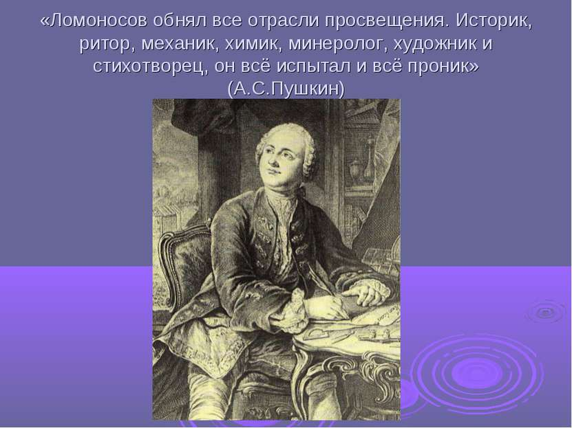 «Ломоносов обнял все отрасли просвещения. Историк, ритор, механик, химик, мин...