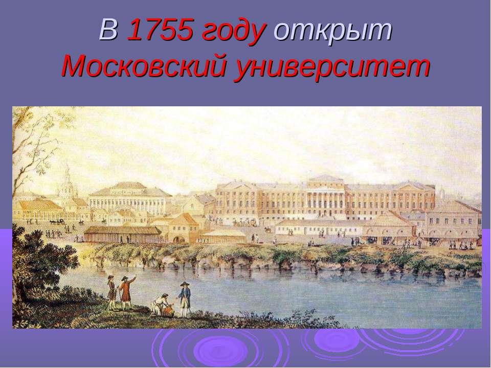 В 1755 году открыт Московский университет