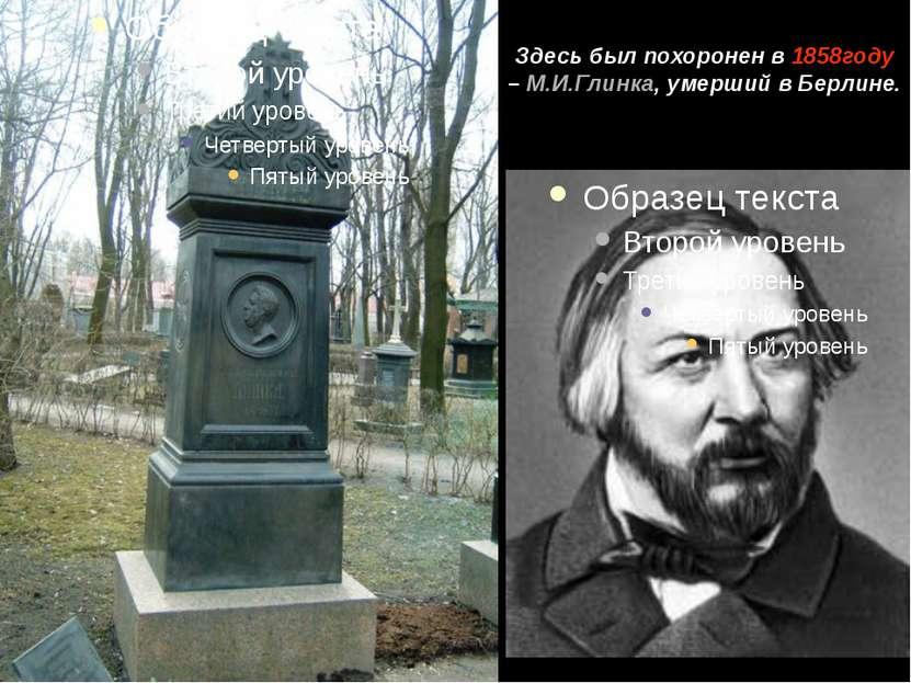 Здесь был похоронен в 1858году – М.И.Глинка, умерший в Берлине.