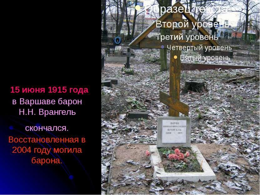 15 июня 1915 года в Варшаве барон Н.Н. Врангель скончался. Восстановленная в ...