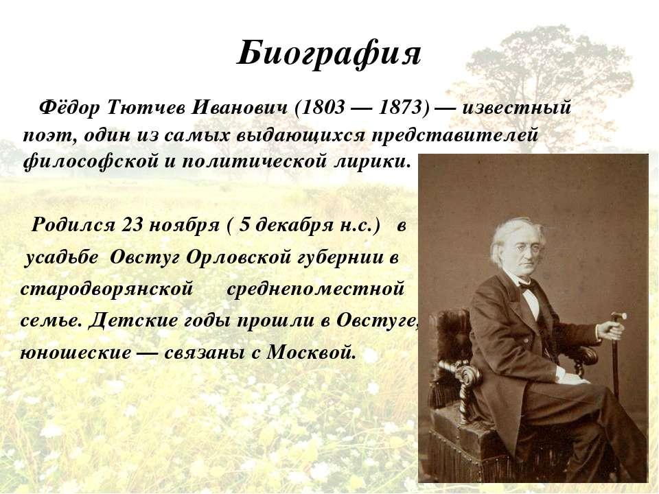 Биография Фёдор Тютчев Иванович (1803 — 1873) — известный поэт, один из самых...