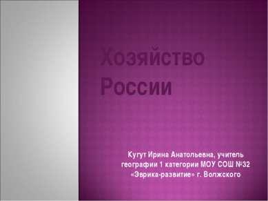Хозяйство России Кугут Ирина Анатольевна, учитель географии 1 категории МОУ С...
