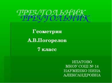 Геометрия А.В.Погорелов 7 класс ИПАТОВО МКОУ СОШ № 14 НАУМЕНКО НИНА АЛЕКСАНДР...