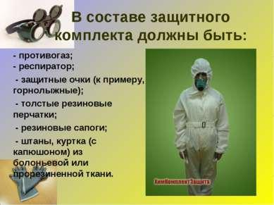 В составе защитного комплекта должны быть: - противогаз; - респиратор; - защи...