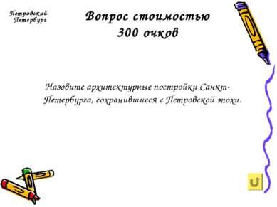 Вопрос стоимостью 300 очков Петровский Петербург Назовите архитектурные постр...