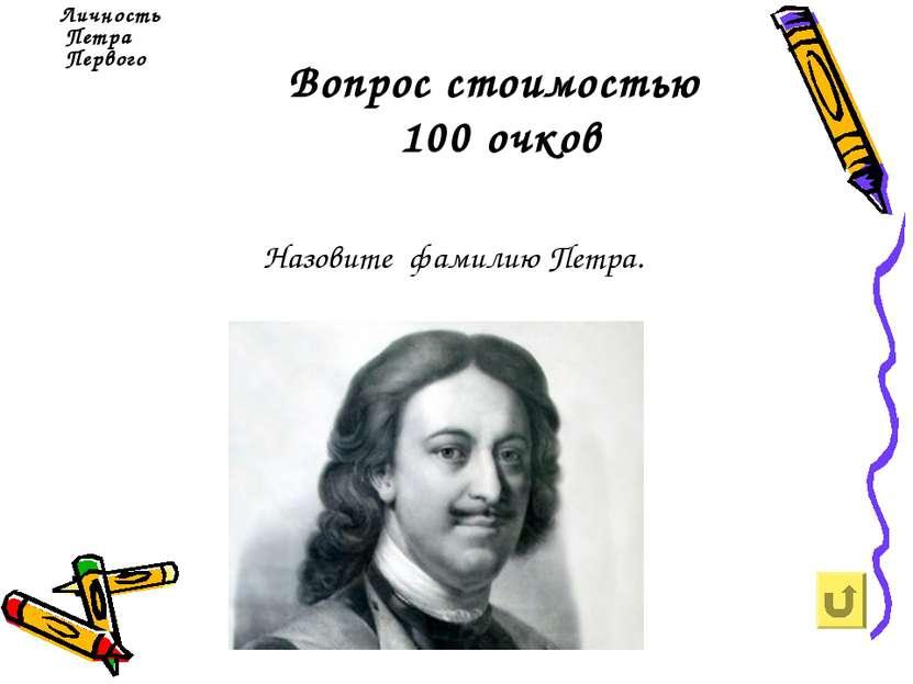 Вопрос стоимостью 100 очков Личность Петра Первого Назовите фамилию Петра.