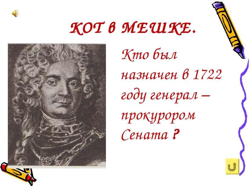 КОТ в МЕШКЕ. Кто был назначен в 1722 году генерал – прокурором Сената ?