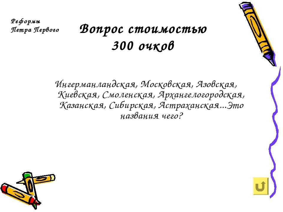 Вопрос стоимостью 300 очков Реформы Петра Первого Ингерманландская, Московска...