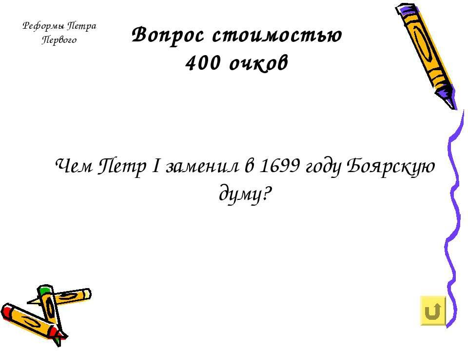 Вопрос стоимостью 400 очков Чем Петр I заменил в 1699 году Боярскую думу? Реф...