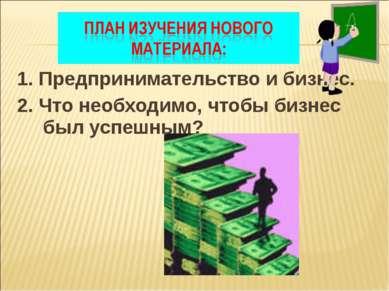 1. Предпринимательство и бизнес. 2. Что необходимо, чтобы бизнес был успешным?