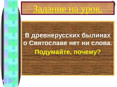 Задание на урок. В древнерусских былинах о Святославе нет ни слова. Подумайте...