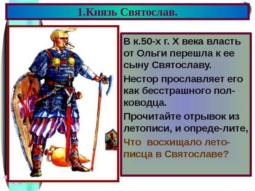 В к.50-х г. X века власть от Ольги перешла к ее сыну Святославу. Нестор просл...