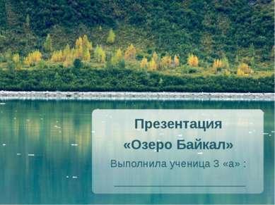 Презентация «Озеро Байкал» Выполнила ученица 3 «а» : ______________________