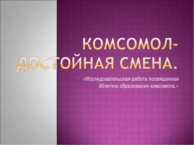 «Исследовательская работа посвященная 90летию образования комсомола.» Работа:...