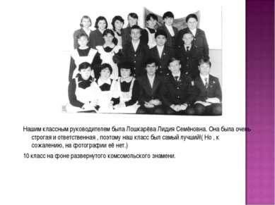 Нашим классным руководителем была Лошкарёва Лидия Семёновна. Она была очень с...