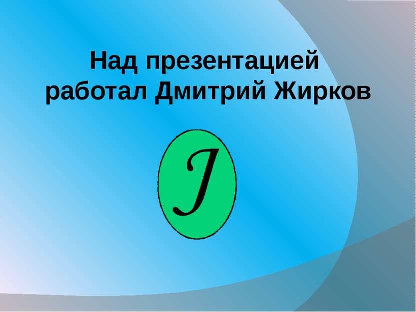 Над презентацией работал Дмитрий Жирков