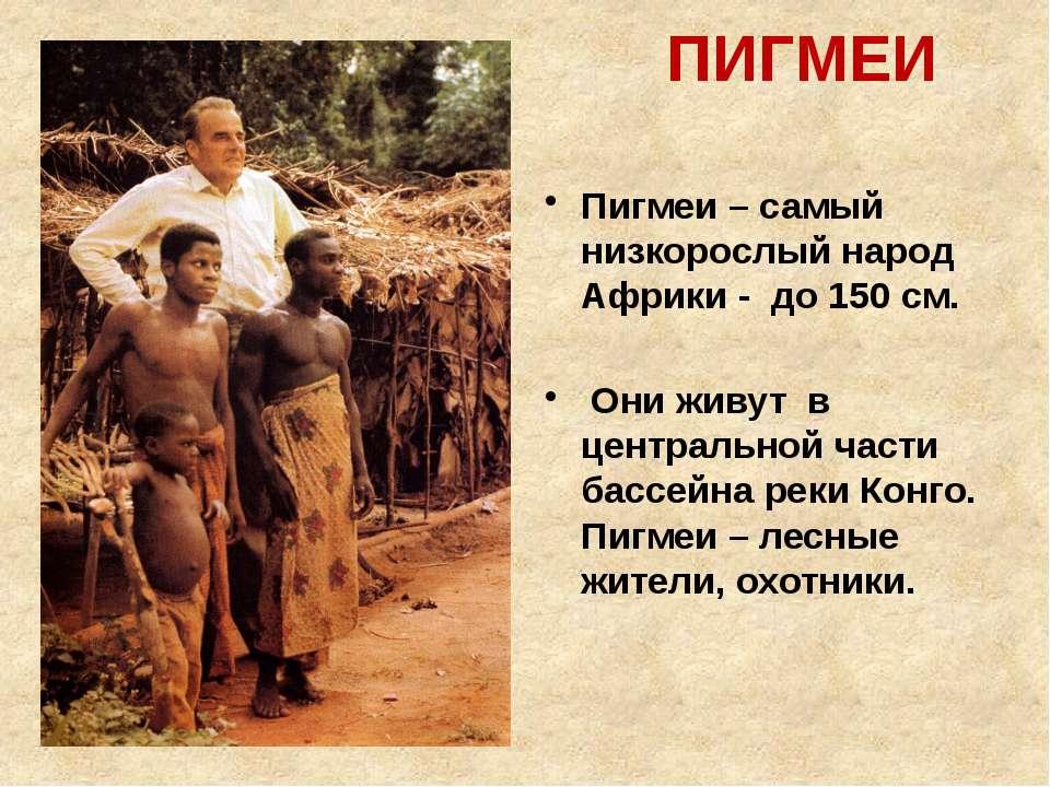 ПИГМЕИ Пигмеи – самый низкорослый народ Африки - до 150 см. Они живут в центр...