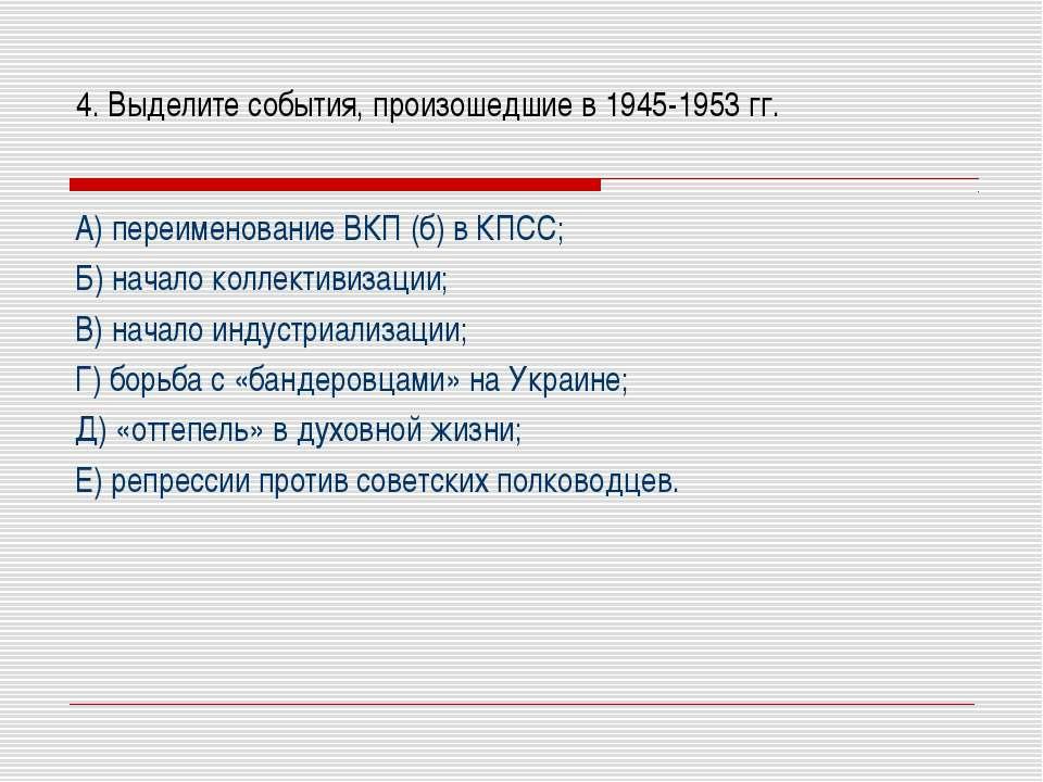 4. Выделите события, произошедшие в 1945-1953 гг. А) переименование ВКП (б) в...