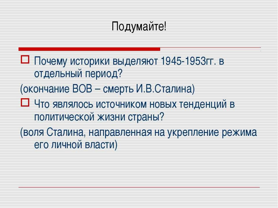 Подумайте! Почему историки выделяют 1945-1953гг. в отдельный период? (окончан...