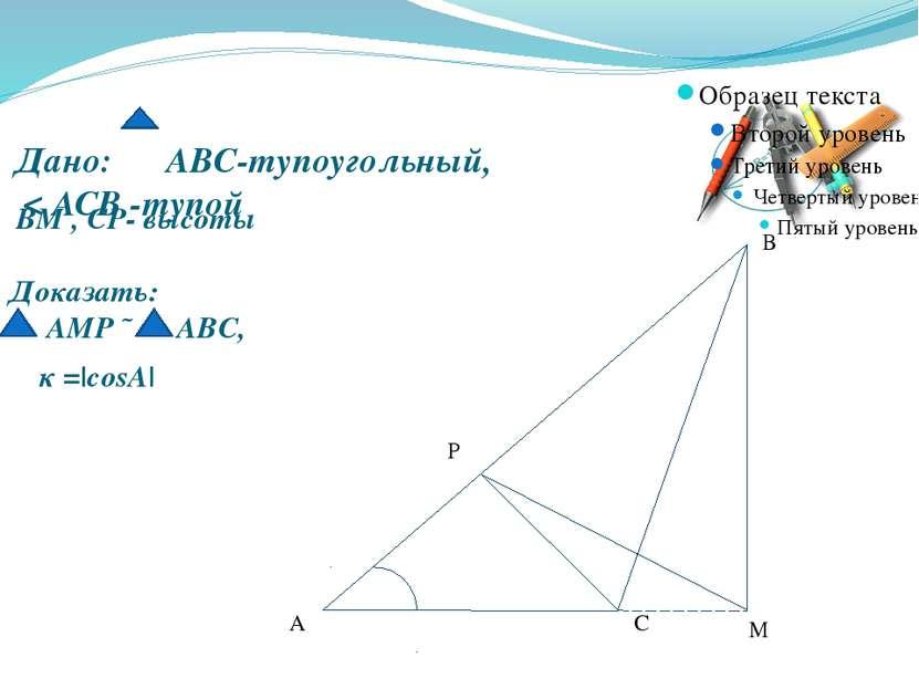 Дано: АВС-тупоугольный, < ACB -тупой А В С М Р Доказать: АМР ˜ АВС, ВМ , СР- ...