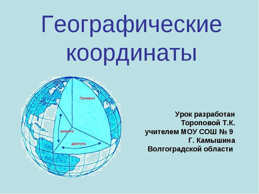 Географические координаты Урок разработан Тороповой Т.К. учителем МОУ СОШ № 9...